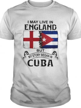 I May Live In England But My Story Began In Cuba Flag shirt