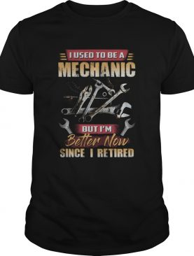 I Used To Be A Mechanic But Im Better Now Since I Retired shirt