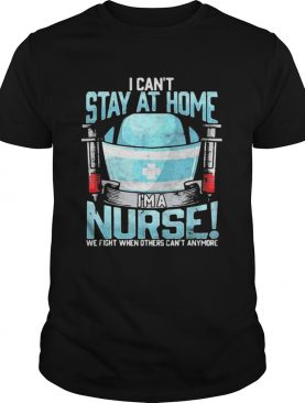 I cant at home im a nurse we fight when others cant anymore shirt
