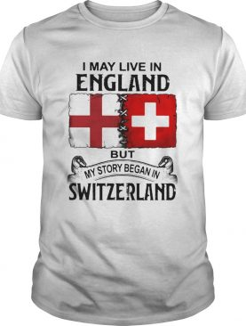 I may live in england but my story began in switzerland shirt