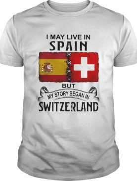 I may live in spain but my story began in switzerland shirt