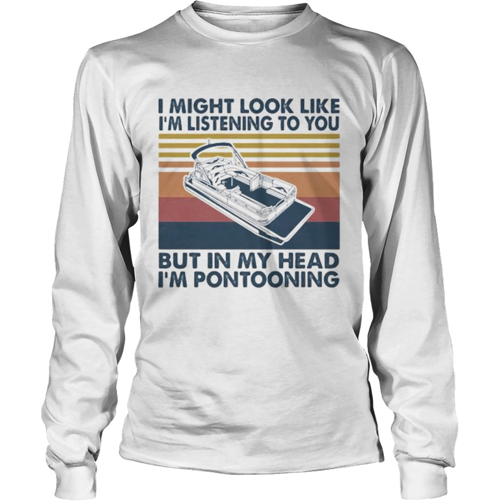 I might look like im listening to you but in my head im pontooning vintage retro  Long Sleeve