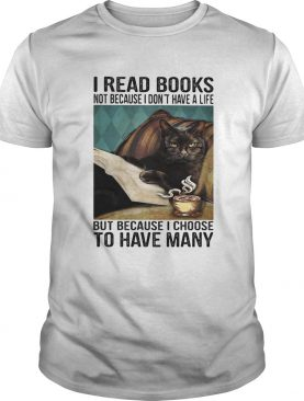 I read books not because i dont have a life but because i choose to have many shirt