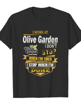 I work at olive garden i don't stop when i'm tired i stop when i'm done shirt