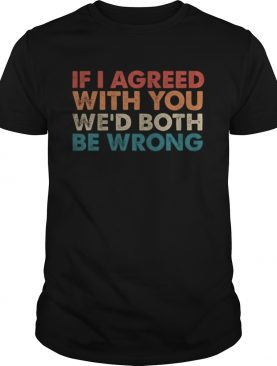 If I Agreed With You Wed Both Be Wrong shirt