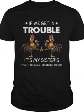 If We Get In Trouble Its My Sisters Fault Because I Listened To Her shirt