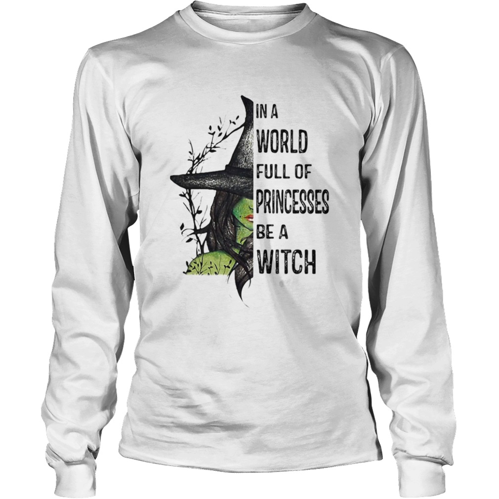 In A World Full Of Princesses Be A Witch Halloween  Long Sleeve