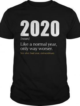 Like A Normal Year Only Way Worse See Also Bad Year Extraordinary 2020 shirt