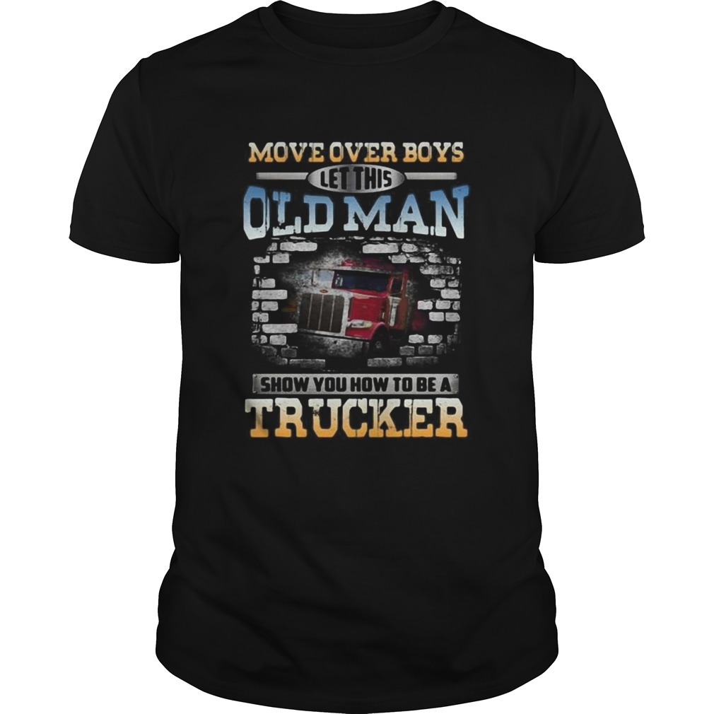 Move over boys let this old man show you how to be a trucker  Unisex