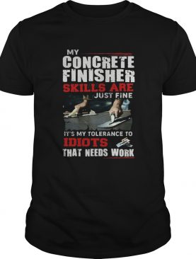 My Concrete Finisher Skills Are Just Fine Its My Tolerance To Idiots That Needs Work shirt