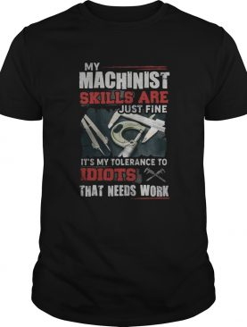 My Machinist skills are just fine Its my tolerance to idiots that needs work shirt