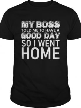 My boss told me to have a good day so I went home shirt