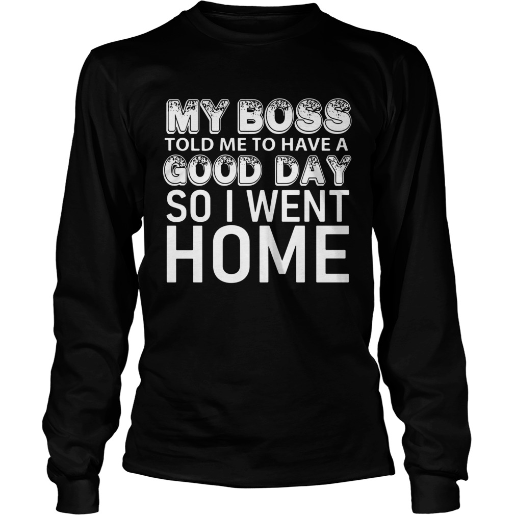 My boss told me to have a good day so I went home  Long Sleeve