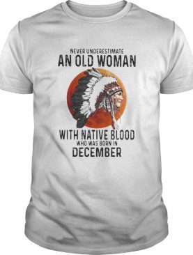 Never Underestimate An Old Woman With Native Blood Who Was Born In December Sunset shirt