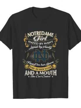 Notre dame girl hated by many loved by plenty heart on her sleeve fire in her soul and a mouth she can't control shirt