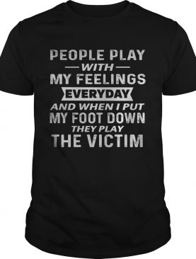 People play with my feelings everyday and when i put my foot down they play the victim shirt
