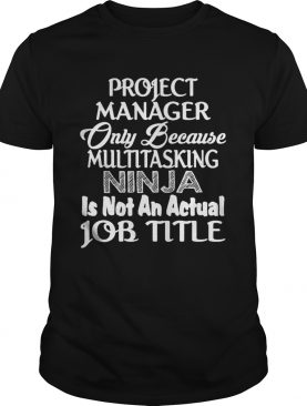 Project manager only because multitasking ninja is not an actual job title shirt