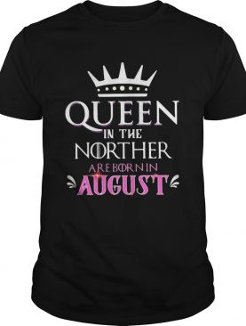 Queen in the norther are born in august shirt