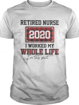 Retired nurse 2020 i worked my whole life for this shirt