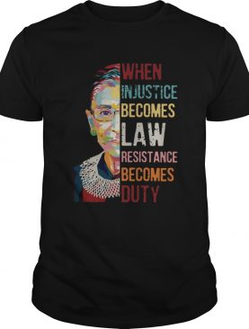 Ruth Bader Ginsburg When Injustice Becomes Law Resistance Becomes Duty shirt