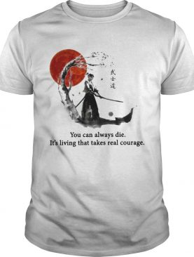 Samurai You Can Always Die Its Living That Takes Real Courage shirt