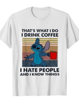 Stitch That'S What I Do I Drink Coffee I Hate People And I Know Things shirt