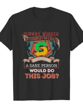 Subway of course i'm cary do you think a sane person would do this job shirt