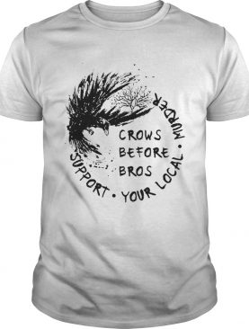 The Raven Crows Before Bros Support Your Local Murder shirt