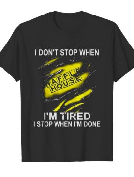 Waffle house i don't stop when i'm tired i stop when i'm done shirt