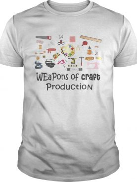 Weapons of craft production shirt
