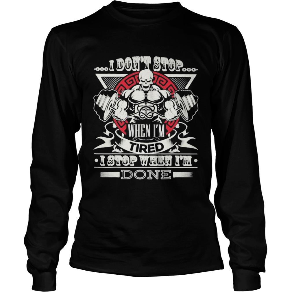 Weightlifting i dont stop when im tired i stop when im done  Long Sleeve
