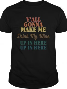 Yall Gonna Make Me Drink My Wine Up In Here Up In Here shirt