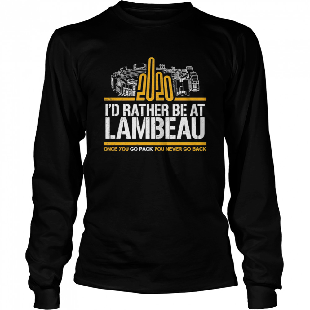 2020 I'd Rather Be At Lambeau Once You Go Pack You Never Go Back  Long Sleeved T-shirt