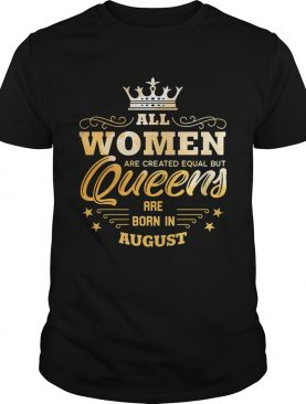 All Women Are Created Equal But Queens Are Born In August shirt