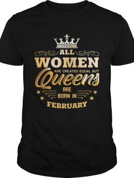 All Women Are Created Equal But Queens Are Born In February shirt