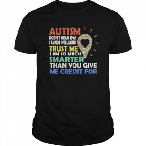 Autism Doesn't Mean That I Am Not Intelligent Trust Me I Am So Much Smarter Than You Give Me Credit For shirt