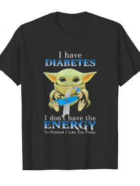Baby yoda i have diabetes i don't have the energy to pretend i like you today shirt