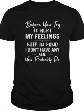 Before You Try To Hurt My Feelings Keep In Mind I Don't Have Any And You Probably Do Quote Black shirt