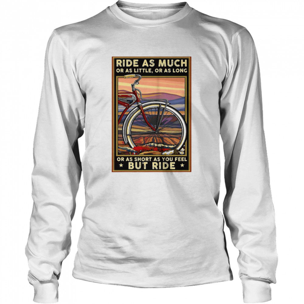 Bicycle Ride As Much Or As Little Or As Long Or As Short As You Feel But Ride  Long Sleeved T-shirt