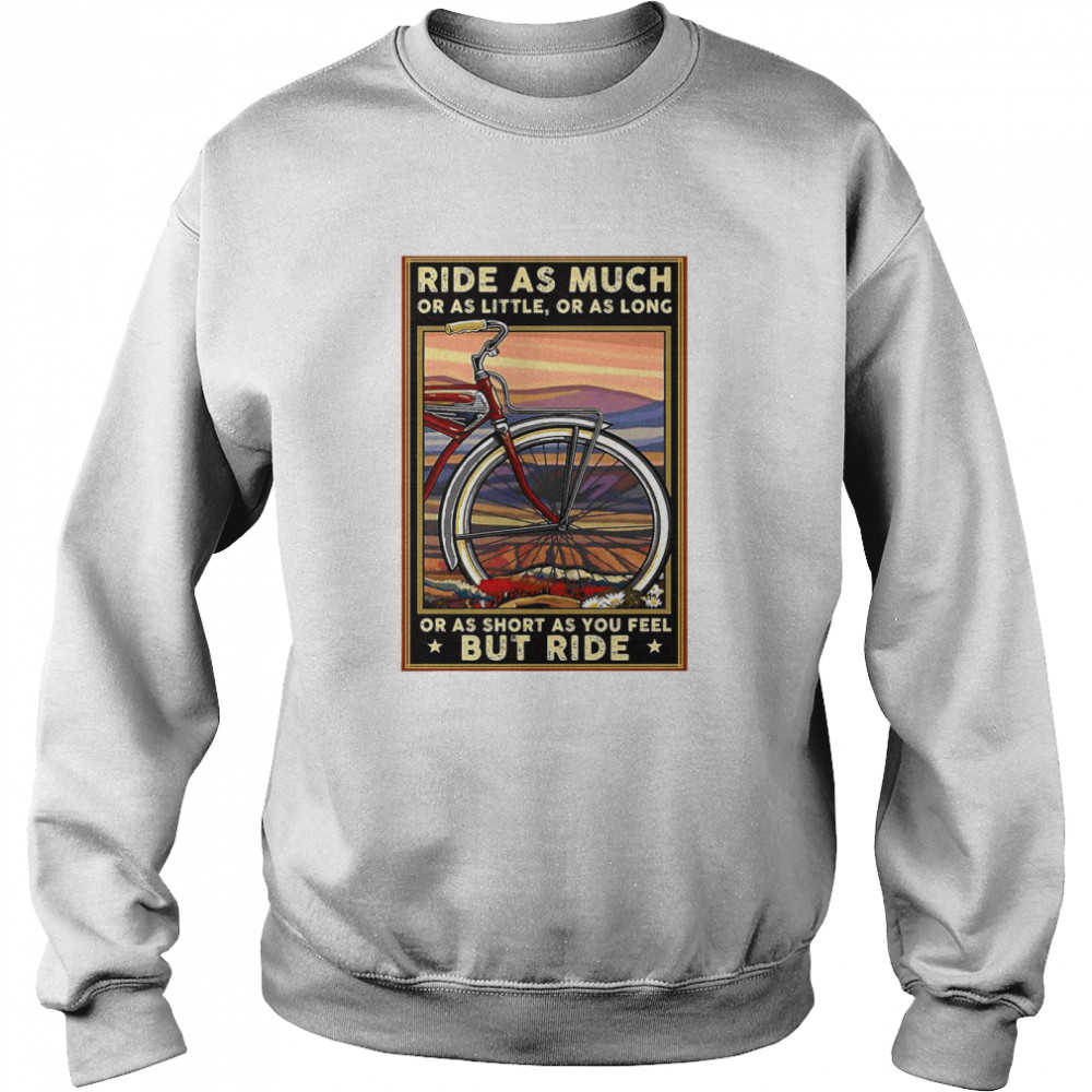 Bicycle Ride As Much Or As Little Or As Long Or As Short As You Feel But Ride  Unisex Sweatshirt