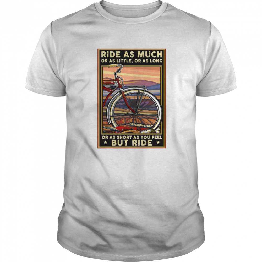Bicycle Ride As Much Or As Little Or As Long Or As Short As You Feel But Ride  Classic Men's T-shirt