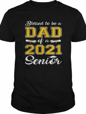 Blessed To Be A Dad Of A 2021 Senior shirt