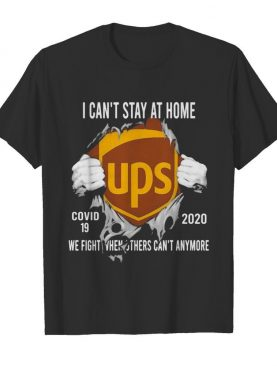 Blood insides ups i can't stay at home covid-19 2020 we fight when others can't anymore shirt