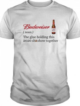 Budweiser The Glue Holding This 2020 Shitshow Together shirt