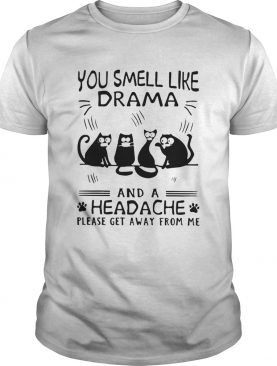 Cats You Smell Like Drama And A Headache Please Get Away From Me shirt