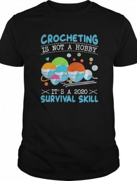 Crocheting Is Not A Hobby Its A 2020 Survival Skill shirt