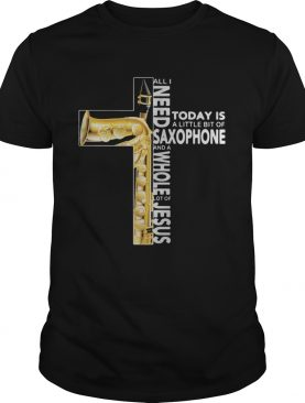 Cross All I Need Today Is A Litte Bit Of Saxophone And A Whole Lot Of Jesus shirt
