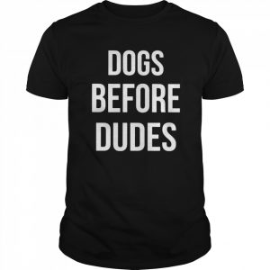 Dogs Before Dudes shirt