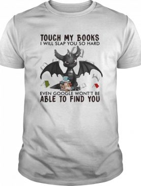 Dragon touch my books i will slap so hard even google won't be able to find you shirt