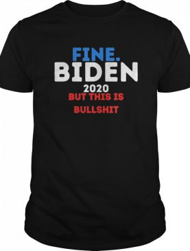 Fine Biden 2020 But this is Bullshit shirt
